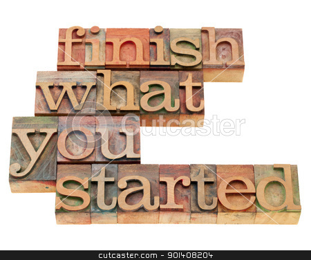 finish what you started stock photo, finish what you started - motivational slogan in vintage wood letterpress printing blocks, isolated on white by Marek Uliasz