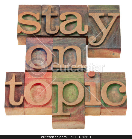 stay on topic in letterpress type stock photo, communication concept - stay on topic phrase in vintage wood letterpress printing blocks, isolated on white by Marek Uliasz