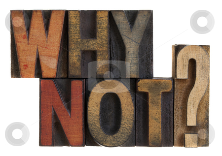 Why not? Vintage letterpress wood type stock photo, Why not question in vintage wooden letterpress type blocks, stained by ink, isolated on white by Marek Uliasz