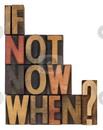 If not now, when - question stock photo, Call for action or decision - a question in vintage letterpress wooden type, stained by ink, isolated on white by Marek Uliasz